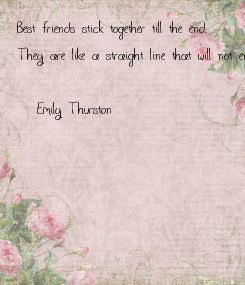 Poster: Best friends stick together till the end.  They are like a straight line that will not end.  -Emily Thurston