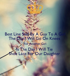Poster: Best Line Said By A Guy To A Girl The Day I Will Go On Knees  For Another Girl Is The Day I Will Tie  Shoe Lace For Our Daughter
