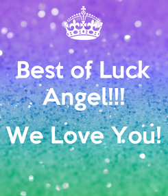Poster: Best of Luck Angel!!!  We Love You!