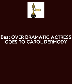Poster: Best OVER DRAMATIC ACTRESS GOES TO CAROL DERMODY