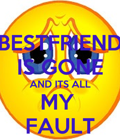 Poster: BESTFRIEND IS GONE AND ITS ALL MY  FAULT