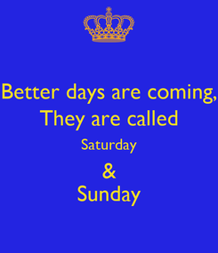 Poster: Better days are coming, They are called Saturday & Sunday