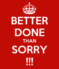 Poster: BETTER DONE THAN SORRY !!!