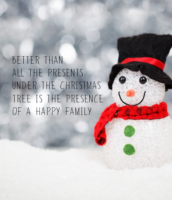 Poster:    Better than     all the presents    under the Christmas    tree is the presence     of a happy family
