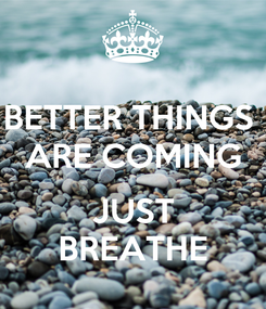 Poster: BETTER THINGS  ARE COMING  JUST BREATHE
