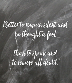 Poster: Better to remain silent and be thought a fool  than to speak and to remove all doubt.