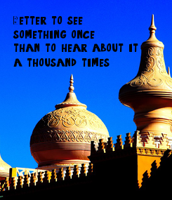 Poster: Better to see something once than to hear about it a thousand times.