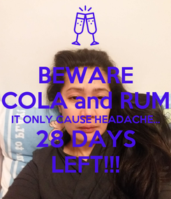Poster: BEWARE COLA and RUM IT ONLY CAUSE HEADACHE... 28 DAYS LEFT!!!