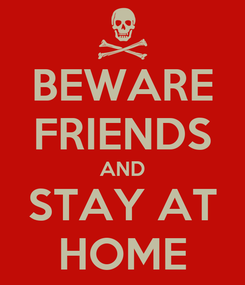 Poster: BEWARE FRIENDS AND STAY AT HOME