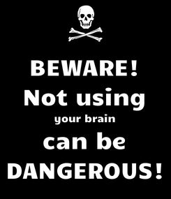 Poster: BEWARE! Not using your brain can be DANGEROUS!