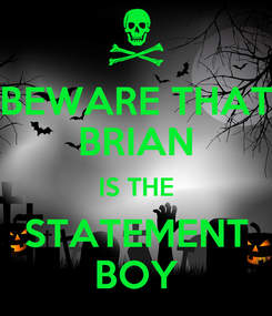 Poster: BEWARE THAT BRIAN IS THE STATEMENT BOY