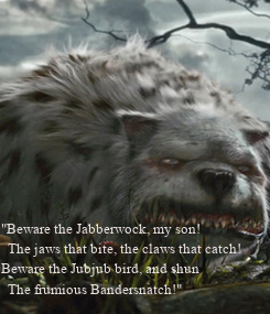 """Poster: """"Beware the Jabberwock, my son!   The jaws that bite, the claws that catch! Beware the Jubjub bird, and shun   The frumious Bandersnatch!"""""""
