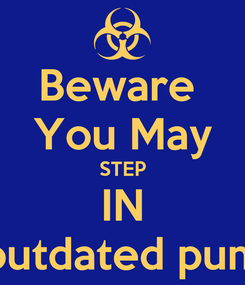 Poster: Beware  You May STEP IN outdated pum