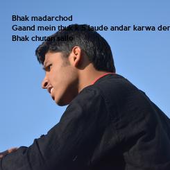 Poster: Bhak madarchod Gaand mein thuk k 5 laude andar karwa denge Bhak chutan salle