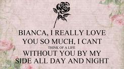 Poster: BIANCA, I REALLY LOVE YOU SO MUCH, I CANT THINK OF A LIFE  WITHOUT YOU BY MY SIDE ALL DAY AND NIGHT