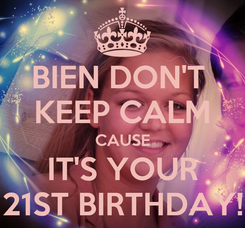 Poster: BIEN DON'T  KEEP CALM CAUSE IT'S YOUR 21ST BIRTHDAY!