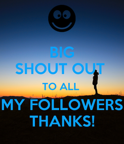 Poster: BIG SHOUT OUT  TO ALL  MY FOLLOWERS THANKS!