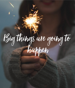 Poster: Big things are going to  happen