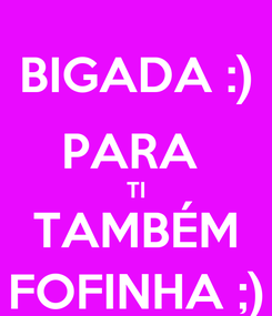 Poster: BIGADA :) PARA  TI TAMBÉM FOFINHA ;)