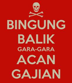 Poster: BINGUNG BALIK GARA-GARA ACAN GAJIAN