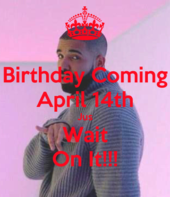 Poster: Birthday Coming April 14th Jus Wait On It!!!