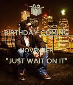 "Poster: BIRTHDAY COMING  NOVEMBER ""JUST WAIT ON IT"""