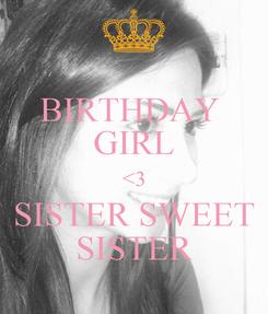 Poster: BIRTHDAY  GIRL <3 SISTER SWEET SISTER