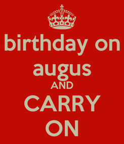 Poster: birthday on augus AND CARRY ON