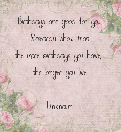 Poster: Birthdays are good for you! Research show that the more birthdays you have,  the longer you live.  (Unknown)