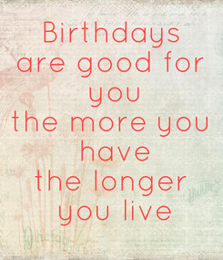 Poster: Birthdays are good for  you the more you  have the longer  you live
