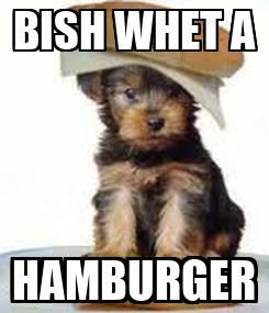 Poster: BISH WHET A HAMBURGER