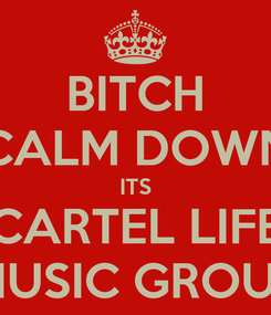 Poster: BITCH CALM DOWN ITS CARTEL LIFE MUSIC GROUP