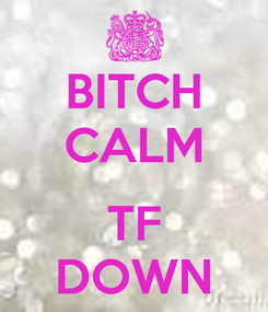 Poster: BITCH CALM  TF DOWN