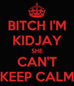Poster: BITCH I'M KIDJAY SHE CAN'T KEEP CALM