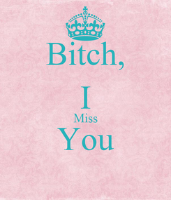 Poster: Bitch, I Miss You