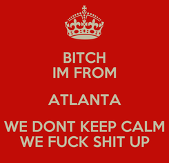 Poster: BITCH IM FROM ATLANTA WE DONT KEEP CALM WE FUCK SHIT UP