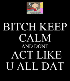Poster: BITCH KEEP CALM AND DONT  ACT LIKE U ALL DAT