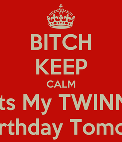 Poster: BITCH KEEP CALM Its My TWINN 18th Birthday Tomorrow.!!