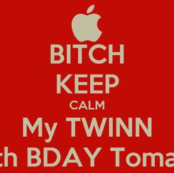Poster: BITCH KEEP CALM My TWINN 18th BDAY Tomar.!!