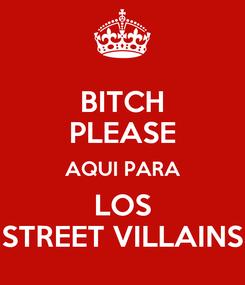 Poster: BITCH PLEASE AQUI PARA LOS STREET VILLAINS