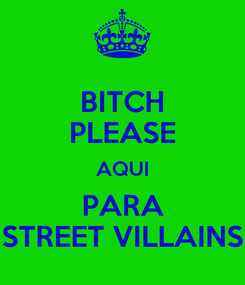 Poster: BITCH PLEASE AQUI PARA STREET VILLAINS