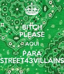 Poster: BITCH PLEASE AQUI PARA STREET43VILLAINS
