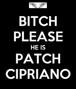 Poster: BITCH PLEASE HE IS PATCH CIPRIANO