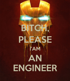 Poster: BITCH, PLEASE I'AM AN ENGINEER