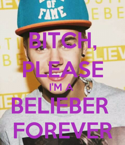 Poster: BITCH, PLEASE I'M A  BELIEBER  FOREVER