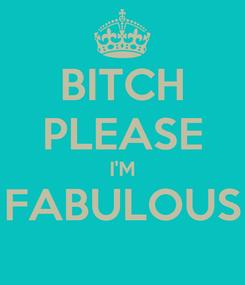 Poster: BITCH PLEASE I'M FABULOUS