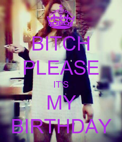Poster: BITCH PLEASE IT'S MY BIRTHDAY