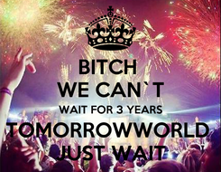Poster: BITCH  WE CAN`T WAIT FOR 3 YEARS TOMORROWWORLD  JUST WAIT