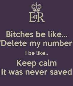"Poster: Bitches be like... ""Delete my number"" I be like.. Keep calm It was never saved"