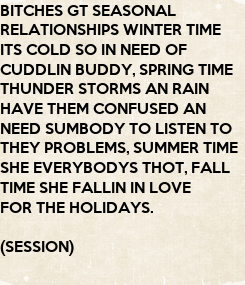 Poster: BITCHES GT SEASONAL  RELATIONSHIPS WINTER TIME ITS COLD SO IN NEED OF CUDDLIN BUDDY, SPRING TIME THUNDER STORMS AN RAIN  HAVE THEM CONFUSED AN  NEED SUMBODY TO LISTEN TO  THEY PROBLEMS, SUMMER TIME
